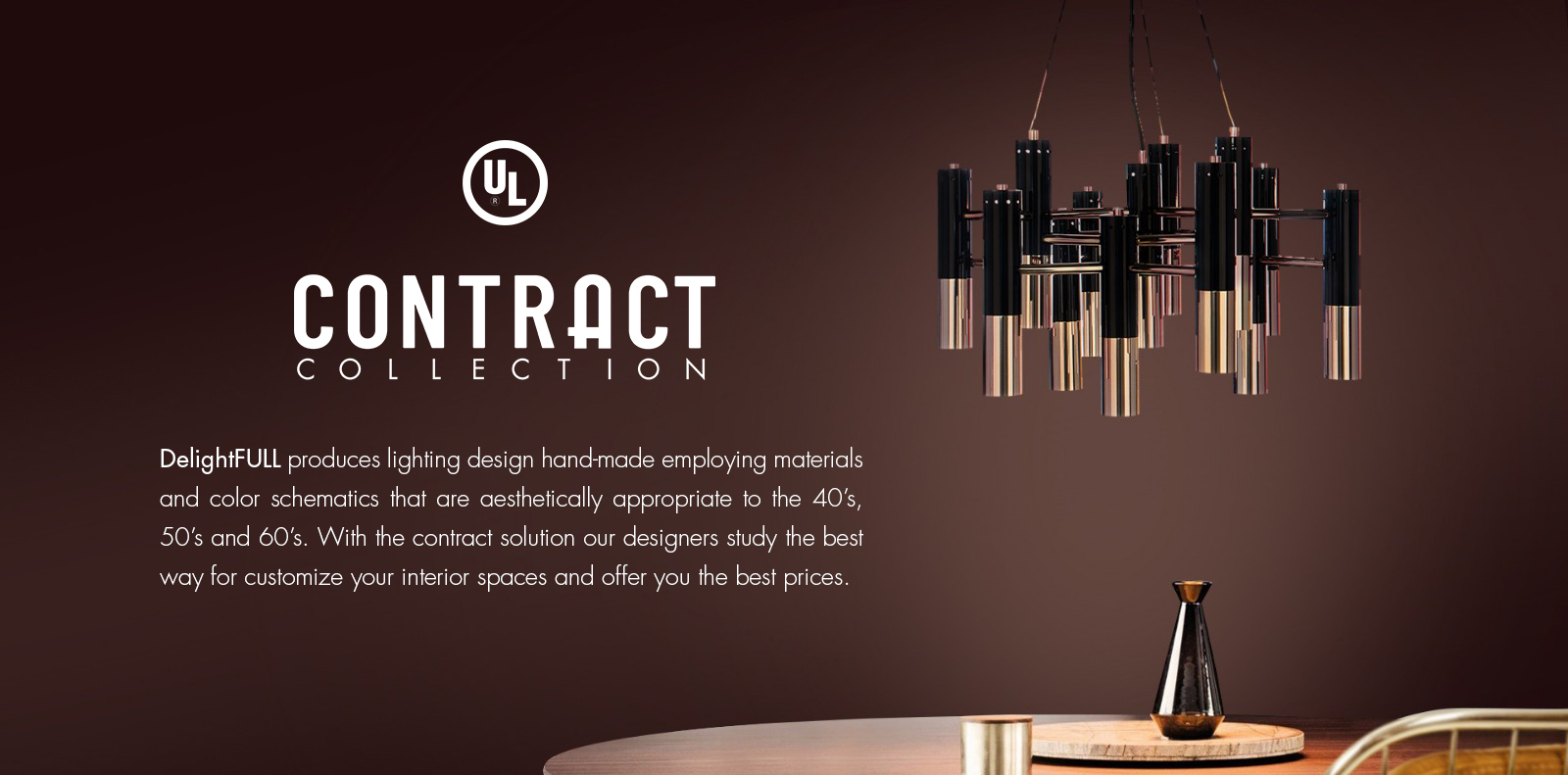 DelightFULL produces lighting design hand-made employing materials and color schematics that are aesthetically appropriate to the 40's, 50's and 60's.   With the contract solution our designers study the best way for customize your interior spaces and offer you the best prices.
